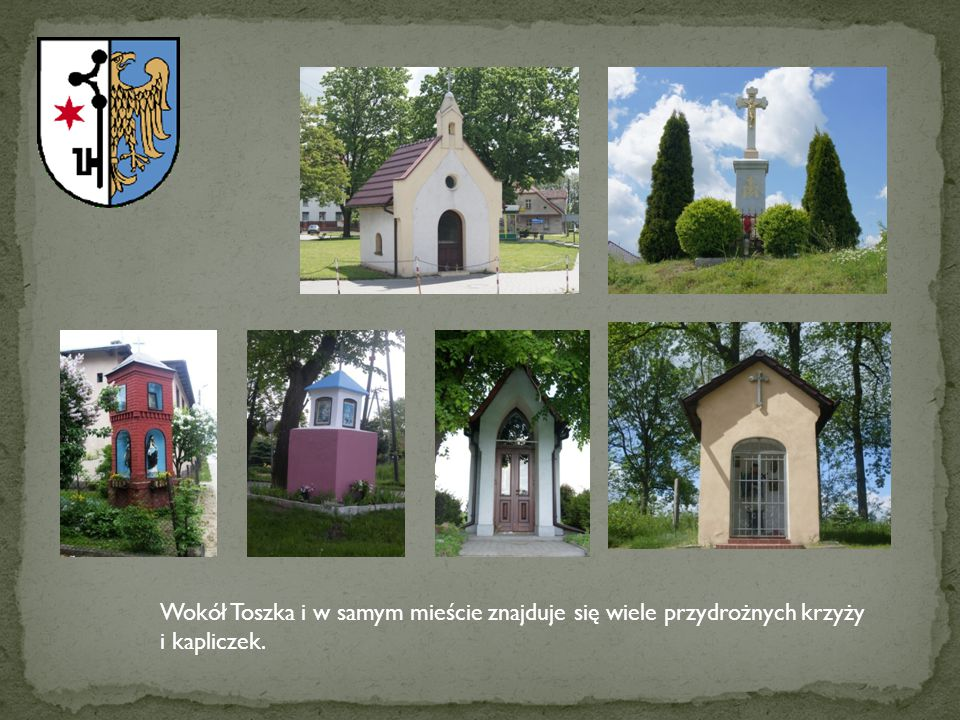Wokół Toszka i w samym mieście znajduje się wiele przydrożnych krzyży i kapliczek.
