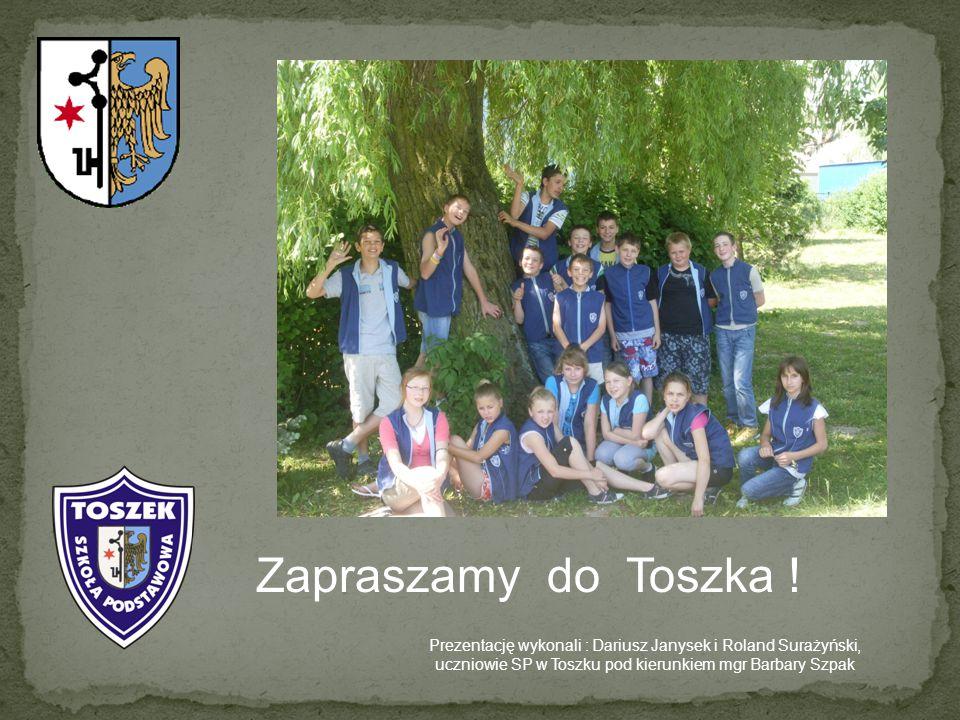 Zapraszamy do Toszka ! Prezentację wykonali : Dariusz Janysek i Roland Surażyński, uczniowie SP w Toszku pod kierunkiem mgr Barbary Szpak
