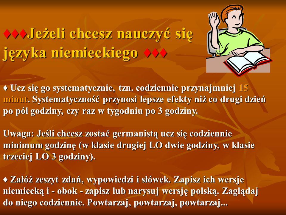 ♦♦♦Jeżeli chcesz nauczyć się języka niemieckiego ♦♦♦ ♦ Ucz się go systematycznie, tzn. codziennie przynajmniej 15 minut. Systematyczność przynosi leps