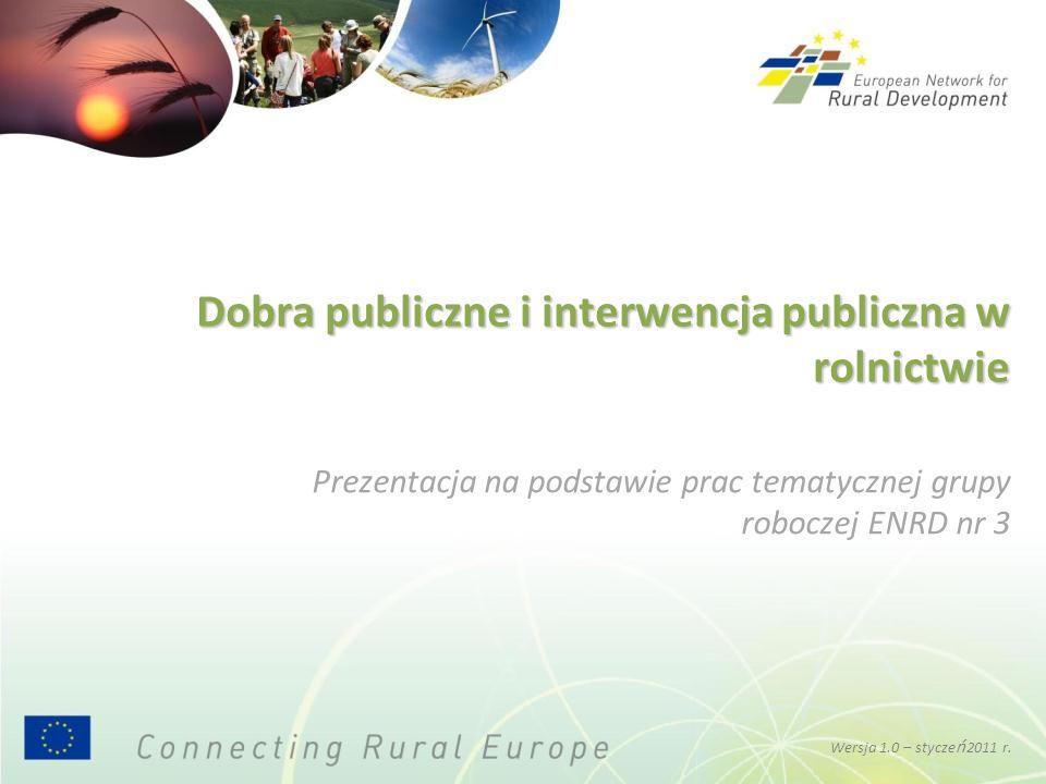 Kwestie kluczowe dla pomyślnego dostarczania dóbr publicznych Uzyskanie pożądanych efektów w dziedzinie dóbr publicznych dzięki wykorzystaniu instrumentów rozwoju obszarów wiejskich zależy od wielu czynników: doboru środków wykorzystywanych w konkretnym PROW ukierunkowania środków na odpowiednie dobra publiczne potencjału administracyjnego i technicznego organów administracji krajowej, usług upowszechniania wiedzy, instytucji badawczych i agencji płatniczych zakresu, w jakim oferuje się doradztwo i szkolenie rolnikowi i innym lokalnym podmiotom skutecznego monitorowania i oceny realizowanych programów Wersja 1.0 - styczeń 2011 r.