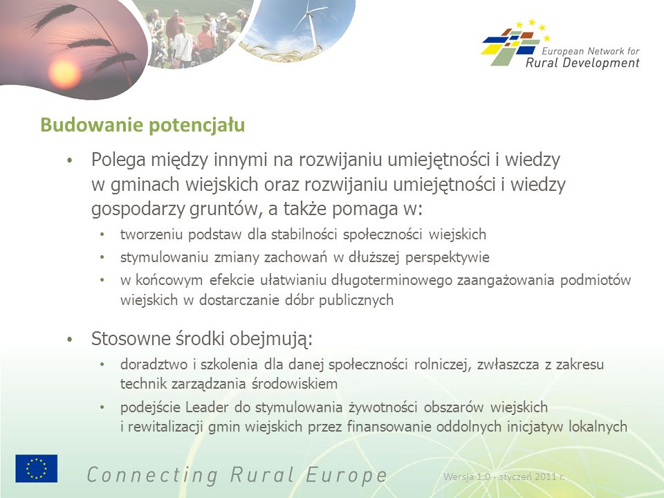 Budowanie potencjału Polega między innymi na rozwijaniu umiejętności i wiedzy w gminach wiejskich oraz rozwijaniu umiejętności i wiedzy gospodarzy gruntów, a także pomaga w: tworzeniu podstaw dla stabilności społeczności wiejskich stymulowaniu zmiany zachowań w dłuższej perspektywie w końcowym efekcie ułatwianiu długoterminowego zaangażowania podmiotów wiejskich w dostarczanie dóbr publicznych Stosowne środki obejmują: doradztwo i szkolenia dla danej społeczności rolniczej, zwłaszcza z zakresu technik zarządzania środowiskiem podejście Leader do stymulowania żywotności obszarów wiejskich i rewitalizacji gmin wiejskich przez finansowanie oddolnych inicjatyw lokalnych Wersja 1.0 - styczeń 2011 r.