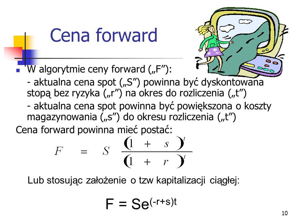 """10 Cena forward Lub stosując założenie o tzw kapitalizacji ciągłej: F = Se (-r+s)t W algorytmie ceny forward (""""F""""): - aktualna cena spot (""""S"""") powinna"""