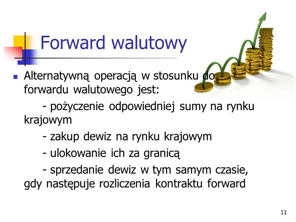 11 Forward walutowy Alternatywną operacją w stosunku do forwardu walutowego jest: - pożyczenie odpowiedniej sumy na rynku krajowym - zakup dewiz na ry