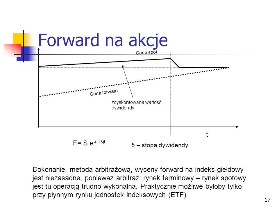 17 Forward na akcje A1A1 zdyskontowana wartość dywidendy Cena forward Cena spot t F= S e -(r+  )t δ – stopa dywidendy Dokonanie, metodą arbitrażową,