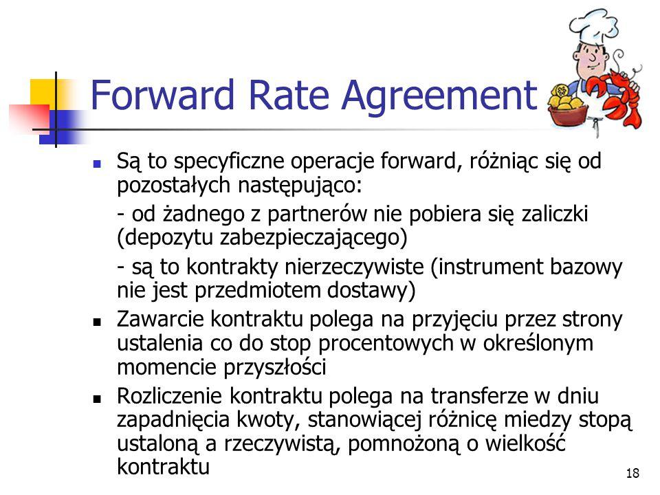 18 Forward Rate Agreement Są to specyficzne operacje forward, różniąc się od pozostałych następująco: - od żadnego z partnerów nie pobiera się zaliczk