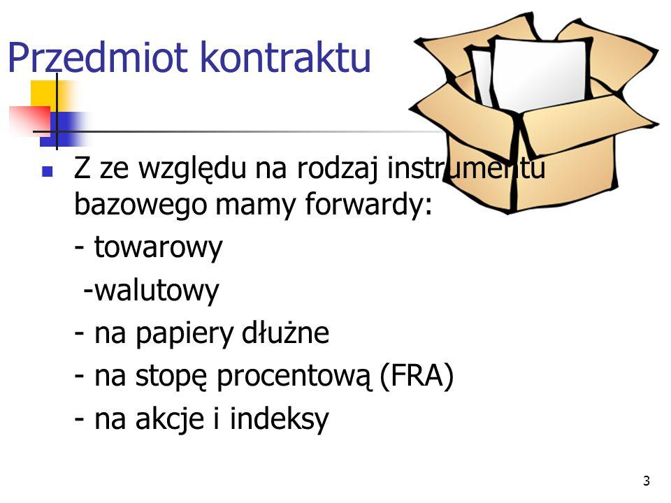 3 Przedmiot kontraktu Z ze względu na rodzaj instrumentu bazowego mamy forwardy: - towarowy -walutowy - na papiery dłużne - na stopę procentową (FRA)