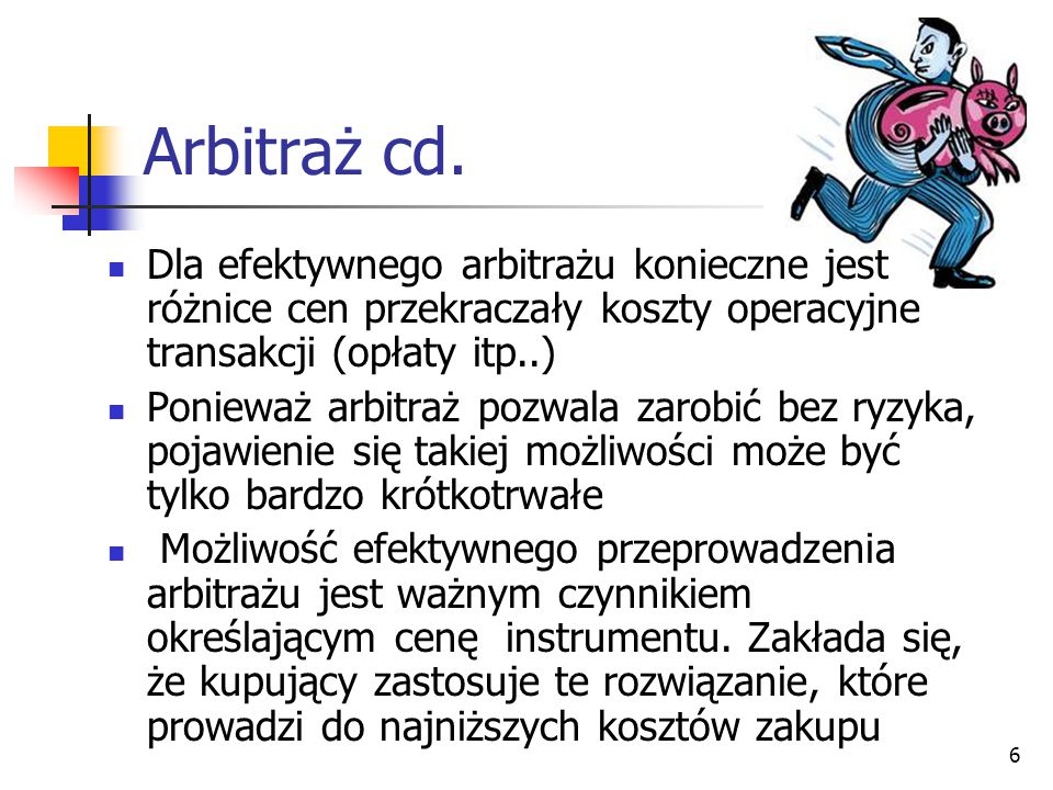 6 Arbitraż cd. Dla efektywnego arbitrażu konieczne jest różnice cen przekraczały koszty operacyjne transakcji (opłaty itp..) Ponieważ arbitraż pozwala