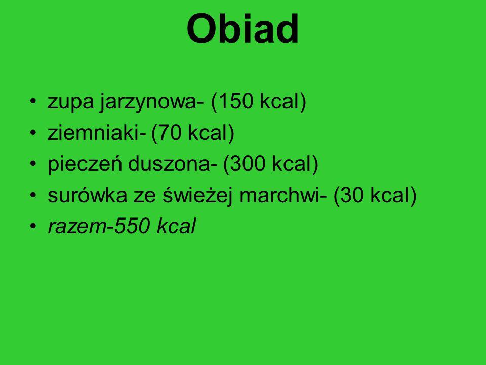Obiad zupa jarzynowa- (150 kcal) ziemniaki- (70 kcal) pieczeń duszona- (300 kcal) surówka ze świeżej marchwi- (30 kcal) razem-550 kcal