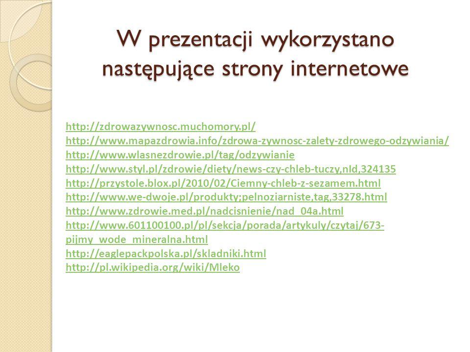 W prezentacji wykorzystano następujące strony internetowe http://zdrowazywnosc.muchomory.pl/ http://www.mapazdrowia.info/zdrowa-zywnosc-zalety-zdrowego-odzywiania/ http://www.wlasnezdrowie.pl/tag/odzywianie http://www.styl.pl/zdrowie/diety/news-czy-chleb-tuczy,nId,324135 http://przystole.blox.pl/2010/02/Ciemny-chleb-z-sezamem.html http://www.we-dwoje.pl/produkty;pelnoziarniste,tag,33278.html http://www.zdrowie.med.pl/nadcisnienie/nad_04a.html http://www.601100100.pl/pl/sekcja/porada/artykuly/czytaj/673- pijmy_wode_mineralna.html http://eaglepackpolska.pl/skladniki.html http://pl.wikipedia.org/wiki/Mleko