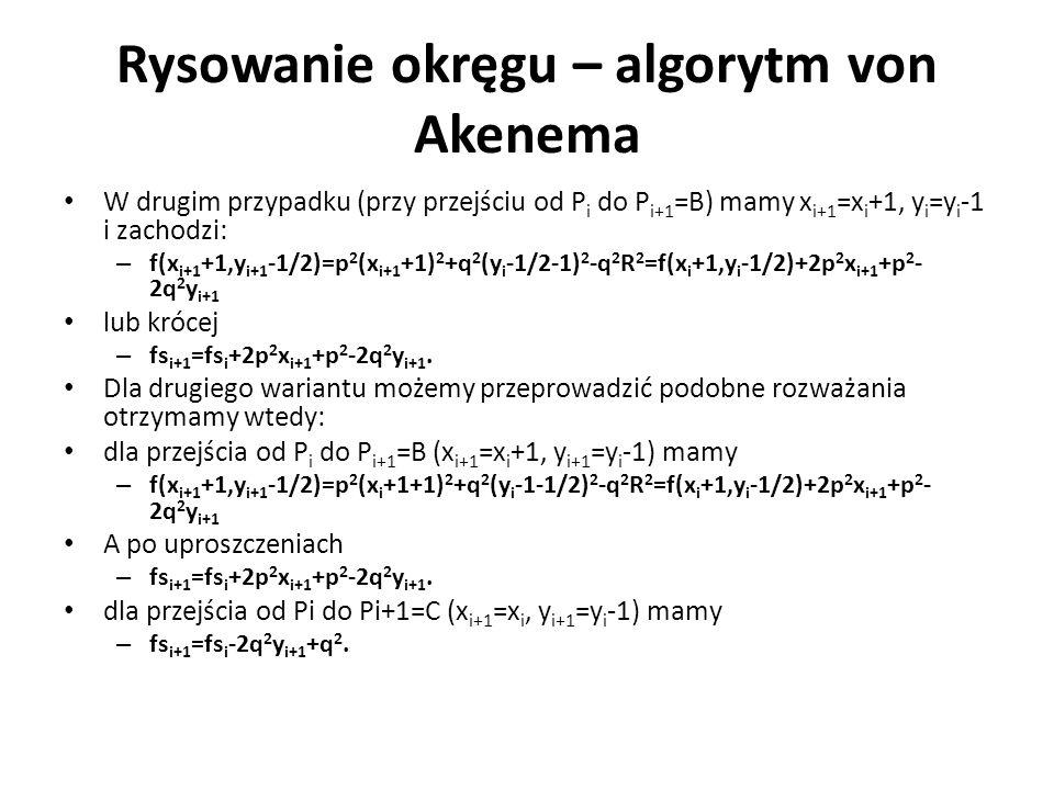 Rysowanie okręgu – algorytm von Akenema W drugim przypadku (przy przejściu od P i do P i+1 =B) mamy x i+1 =x i +1, y i =y i -1 i zachodzi: – f(x i+1 +1,y i+1 -1/2)=p 2 (x i+1 +1) 2 +q 2 (y i -1/2-1) 2 -q 2 R 2 =f(x i +1,y i -1/2)+2p 2 x i+1 +p 2 - 2q 2 y i+1 lub krócej – fs i+1 =fs i +2p 2 x i+1 +p 2 -2q 2 y i+1.