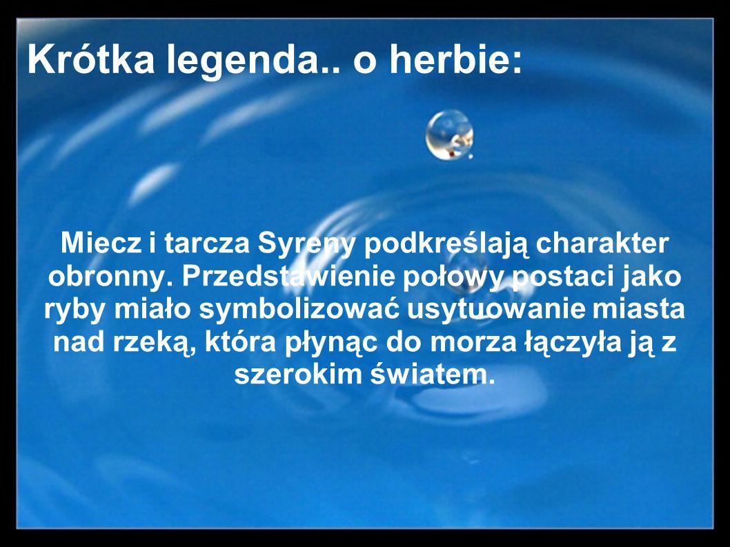 Krótka legenda.. o herbie: Miecz i tarcza Syreny podkreślają charakter obronny. Przedstawienie połowy postaci jako ryby miało symbolizować usytuowanie