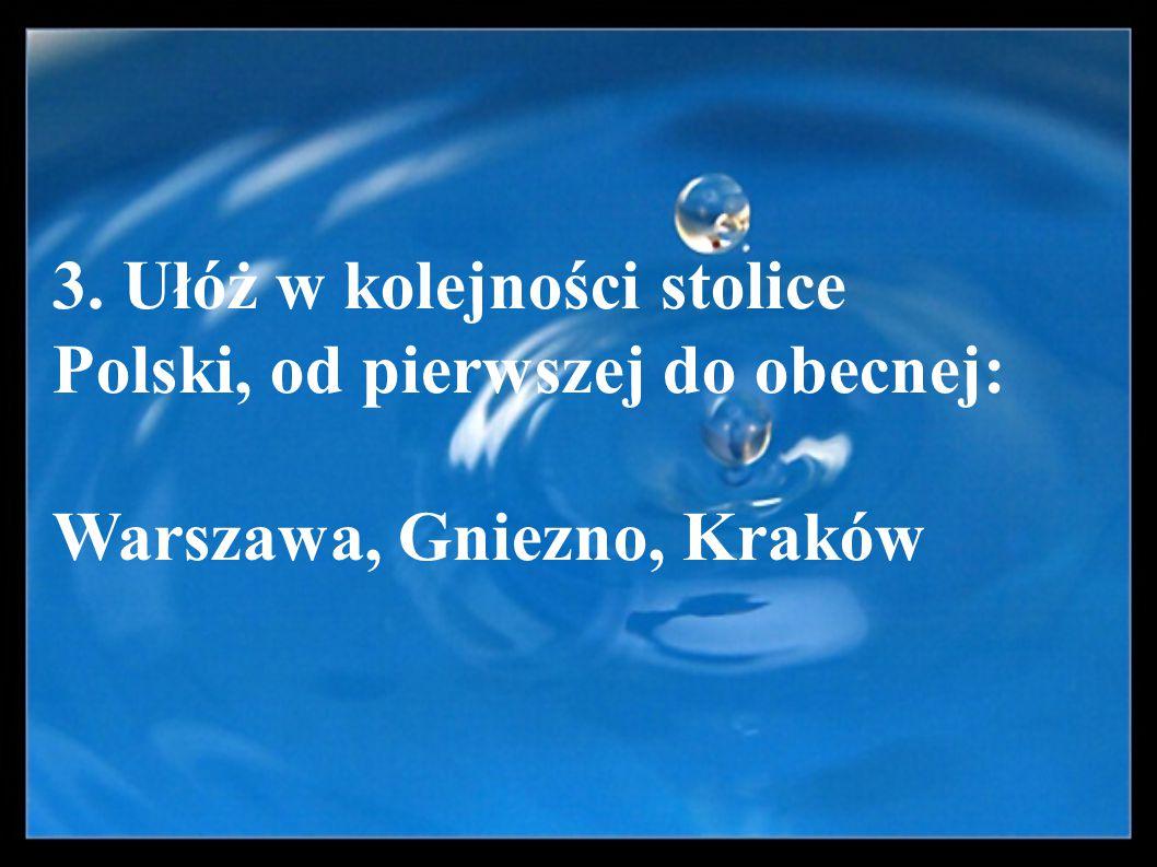 3. Ułóż w kolejności stolice Polski, od pierwszej do obecnej: Warszawa, Gniezno, Kraków