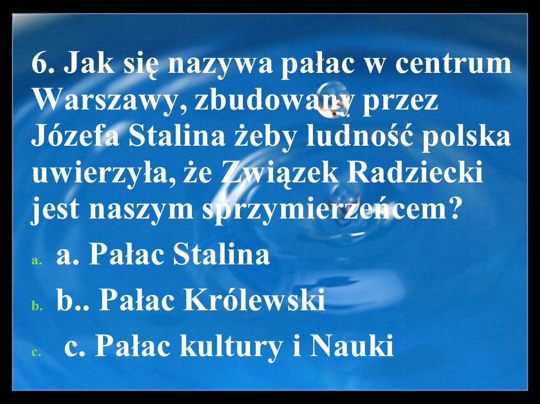 6. Jak się nazywa pałac w centrum Warszawy, zbudowany przez Józefa Stalina żeby ludność polska uwierzyła, że Związek Radziecki jest naszym sprzymierze