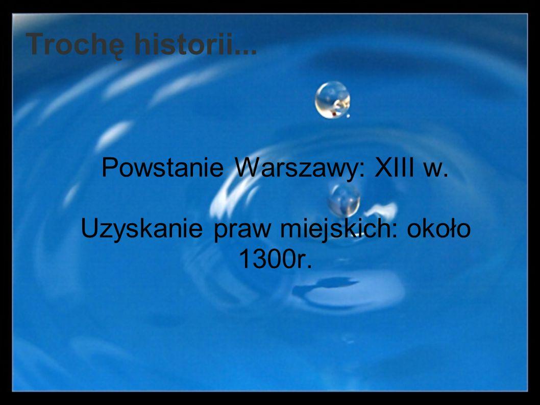 Trochę historii... Powstanie Warszawy: XIII w. Uzyskanie praw miejskich: około 1300r.