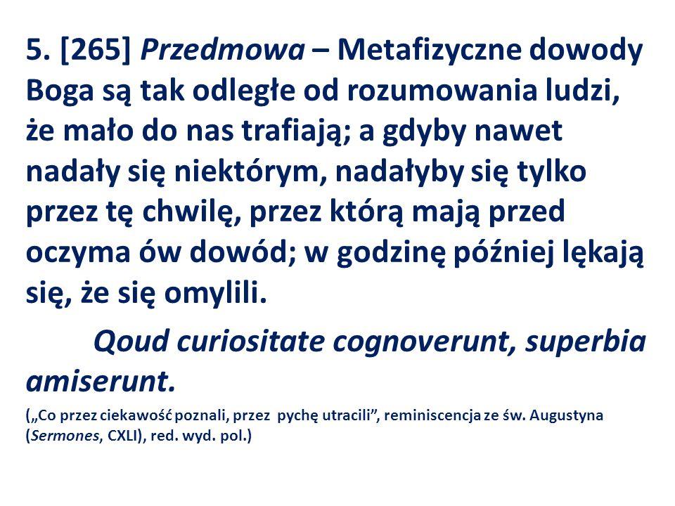 5. [265] Przedmowa – Metafizyczne dowody Boga są tak odległe od rozumowania ludzi, że mało do nas trafiają; a gdyby nawet nadały się niektórym, nadały