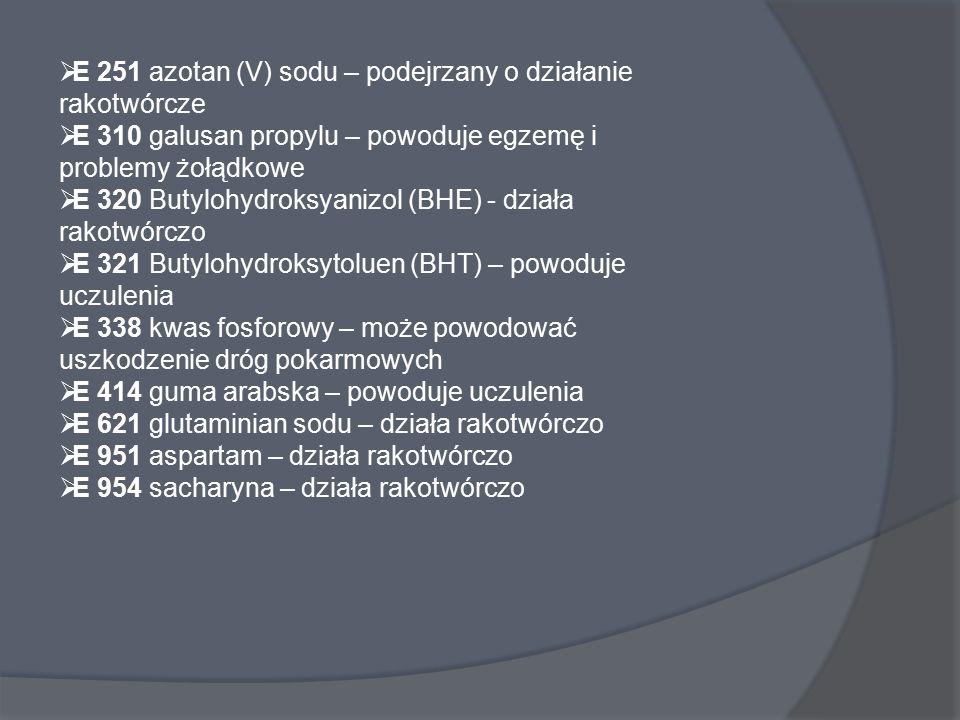  E 251 azotan (V) sodu – podejrzany o działanie rakotwórcze  E 310 galusan propylu – powoduje egzemę i problemy żołądkowe  E 320 Butylohydroksyaniz