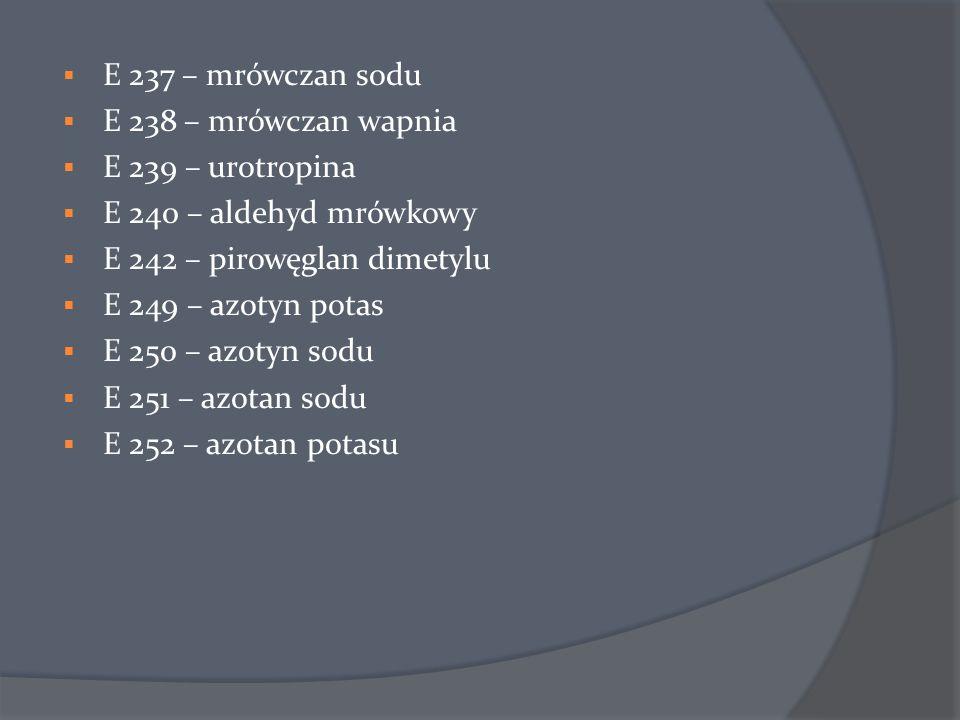  E 237 – mrówczan sodu  E 238 – mrówczan wapnia  E 239 – urotropina  E 240 – aldehyd mrówkowy  E 242 – pirowęglan dimetylu  E 249 – azotyn potas