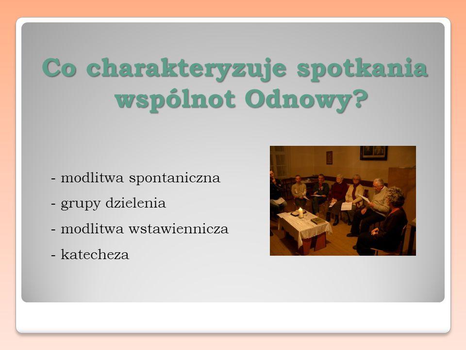 Co charakteryzuje spotkania wspólnot Odnowy? - modlitwa spontaniczna - grupy dzielenia - modlitwa wstawiennicza - katecheza