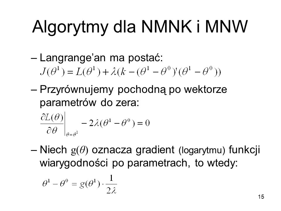 15 Algorytmy dla NMNK i MNW –Langrange'an ma postać: –Przyrównujemy pochodną po wektorze parametrów do zera: –Niech g(θ) oznacza gradient (logarytmu) funkcji wiarygodności po parametrach, to wtedy: