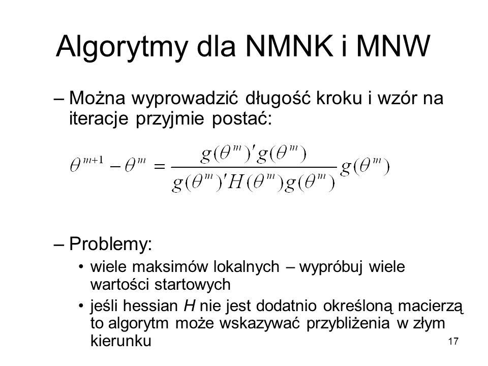 17 Algorytmy dla NMNK i MNW –Można wyprowadzić długość kroku i wzór na iteracje przyjmie postać: –Problemy: wiele maksimów lokalnych – wypróbuj wiele wartości startowych jeśli hessian H nie jest dodatnio określoną macierzą to algorytm może wskazywać przybliżenia w złym kierunku