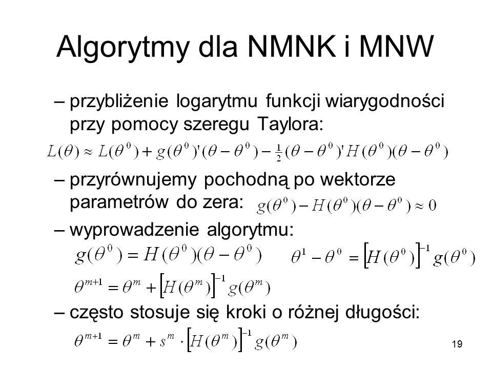 19 Algorytmy dla NMNK i MNW –przybliżenie logarytmu funkcji wiarygodności przy pomocy szeregu Taylora: –przyrównujemy pochodną po wektorze parametrów do zera: –wyprowadzenie algorytmu: –często stosuje się kroki o różnej długości:
