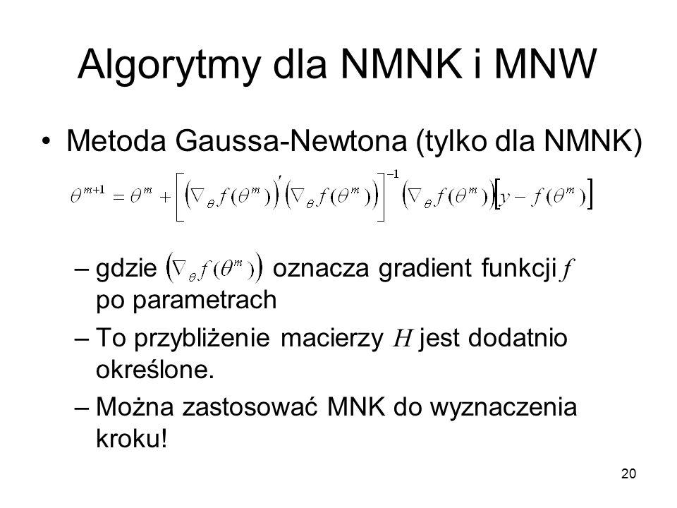 20 Algorytmy dla NMNK i MNW Metoda Gaussa-Newtona (tylko dla NMNK) –gdzie oznacza gradient funkcji f po parametrach –To przybliżenie macierzy H jest dodatnio określone.