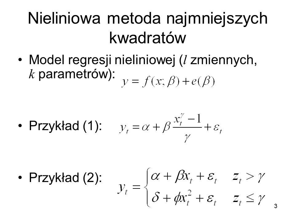 3 Nieliniowa metoda najmniejszych kwadratów Model regresji nieliniowej ( l zmiennych, k parametrów): Przykład (1): Przykład (2):