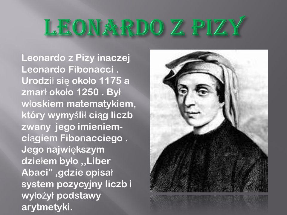 Leonardo z Pizy inaczej Leonardo Fibonacci.Urodzi ł si ę oko ł o 1175 a zmar ł oko ł o 1250.