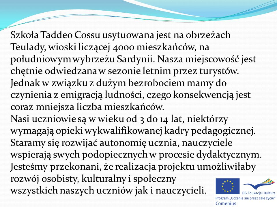 Szkoła Taddeo Cossu usytuowana jest na obrzeżach Teulady, wioski liczącej 4000 mieszkańców, na południowym wybrzeżu Sardynii.