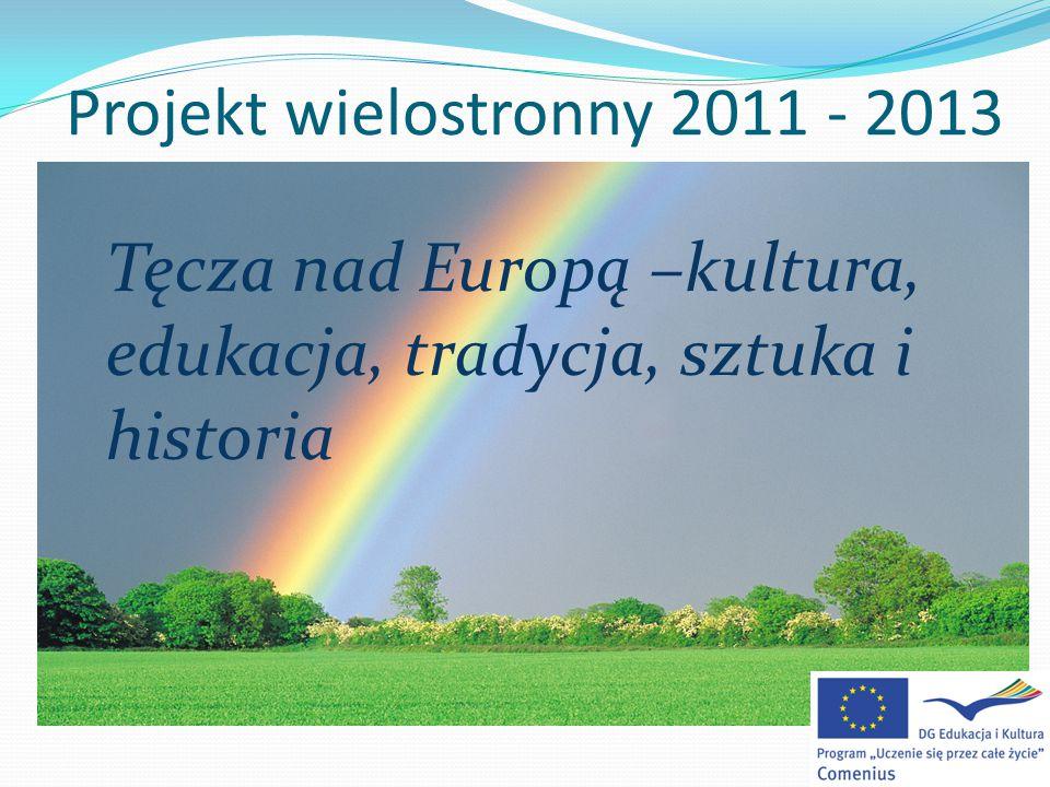 Projekt wielostronny 2011 - 2013 Tęcza nad Europą –kultura, edukacja, tradycja, sztuka i historia