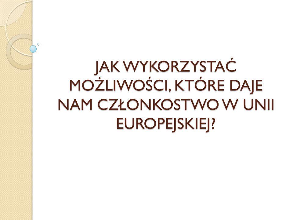 JAK WYKORZYSTAĆ MOŻLIWOŚCI, KTÓRE DAJE NAM CZŁONKOSTWO W UNII EUROPEJSKIEJ?