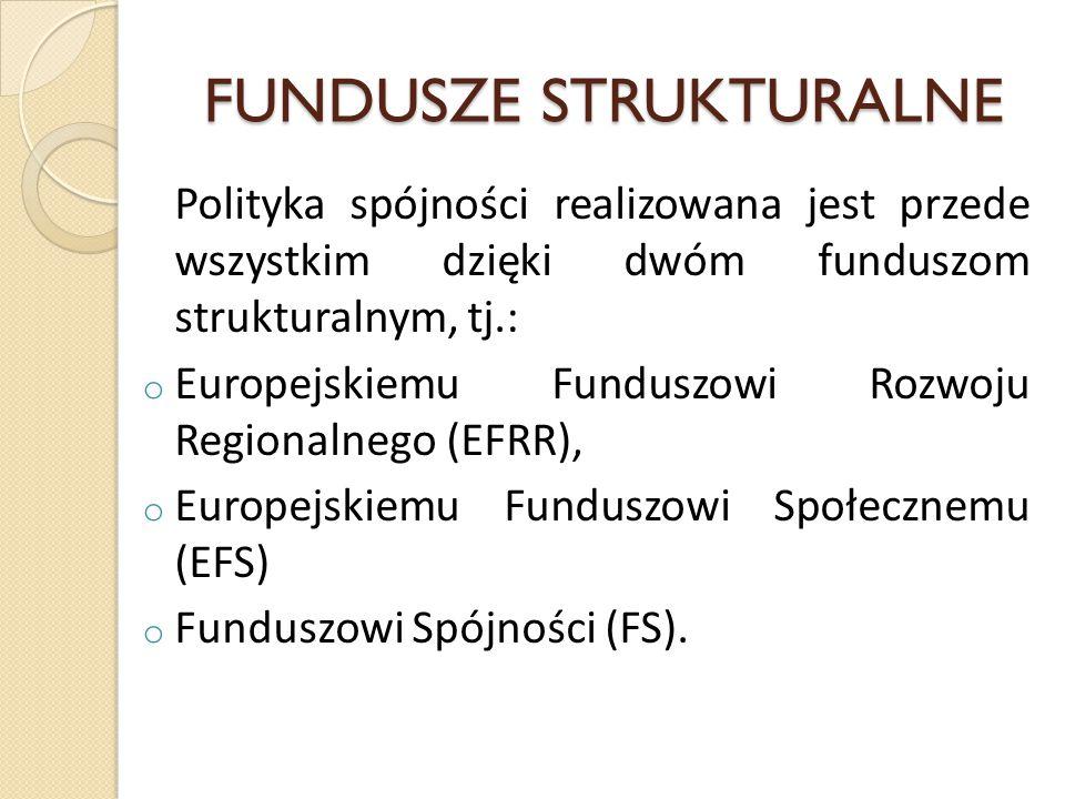 FUNDUSZE STRUKTURALNE Polityka spójności realizowana jest przede wszystkim dzięki dwóm funduszom strukturalnym, tj.: o Europejskiemu Funduszowi Rozwoju Regionalnego (EFRR), o Europejskiemu Funduszowi Społecznemu (EFS) o Funduszowi Spójności (FS).