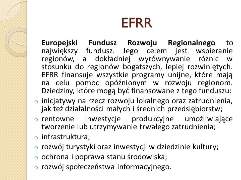 EFRR Europejski Fundusz Rozwoju Regionalnego to największy fundusz. Jego celem jest wspieranie regionów, a dokładniej wyrównywanie różnic w stosunku d