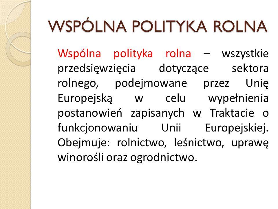 WSPÓLNA POLITYKA ROLNA Wspólna polityka rolna – wszystkie przedsięwzięcia dotyczące sektora rolnego, podejmowane przez Unię Europejską w celu wypełnie