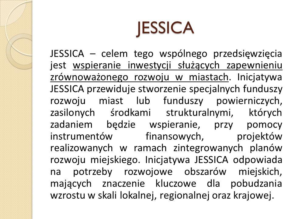 JESSICA JESSICA – celem tego wspólnego przedsięwzięcia jest wspieranie inwestycji służących zapewnieniu zrównoważonego rozwoju w miastach. Inicjatywa
