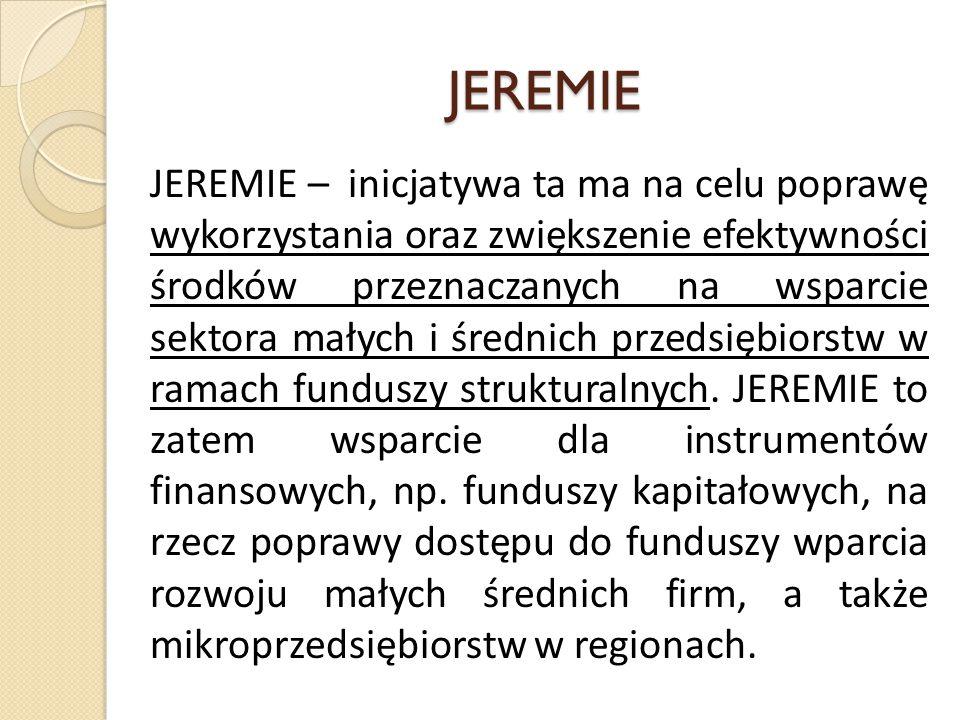 JEREMIE JEREMIE – inicjatywa ta ma na celu poprawę wykorzystania oraz zwiększenie efektywności środków przeznaczanych na wsparcie sektora małych i średnich przedsiębiorstw w ramach funduszy strukturalnych.