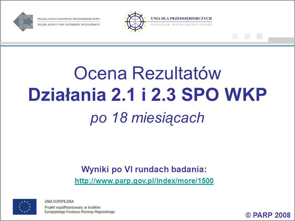 Ocena Rezultatów Działania 2.1 i 2.3 SPO WKP po 18 miesiącach Wyniki po VI rundach badania: http://www.parp.gov.pl/index/more/1500 © PARP 2008