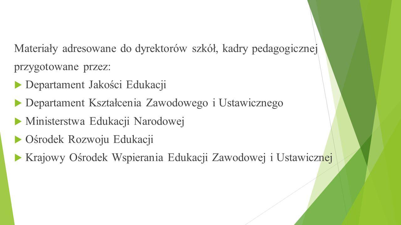 Materiały adresowane do dyrektorów szkół, kadry pedagogicznej przygotowane przez:  Departament Jakości Edukacji  Departament Kształcenia Zawodowego i Ustawicznego  Ministerstwa Edukacji Narodowej  Ośrodek Rozwoju Edukacji  Krajowy Ośrodek Wspierania Edukacji Zawodowej i Ustawicznej