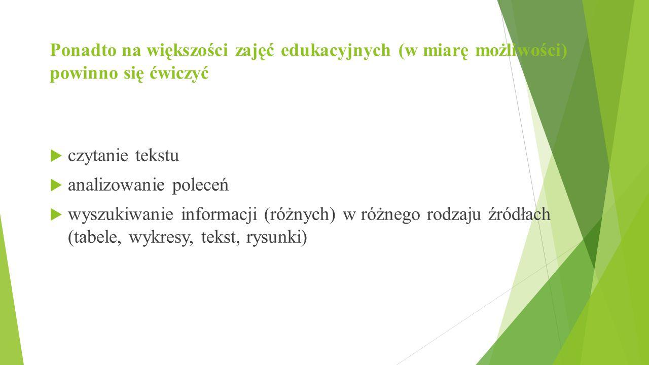 Ponadto na większości zajęć edukacyjnych (w miarę możliwości) powinno się ćwiczyć  czytanie tekstu  analizowanie poleceń  wyszukiwanie informacji (