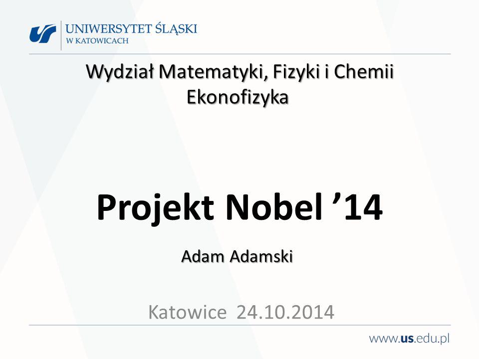 Wydział Matematyki, Fizyki i Chemii Ekonofizyka Adam Adamski Wydział Matematyki, Fizyki i Chemii Ekonofizyka Projekt Nobel '14 Adam Adamski Katowice 2