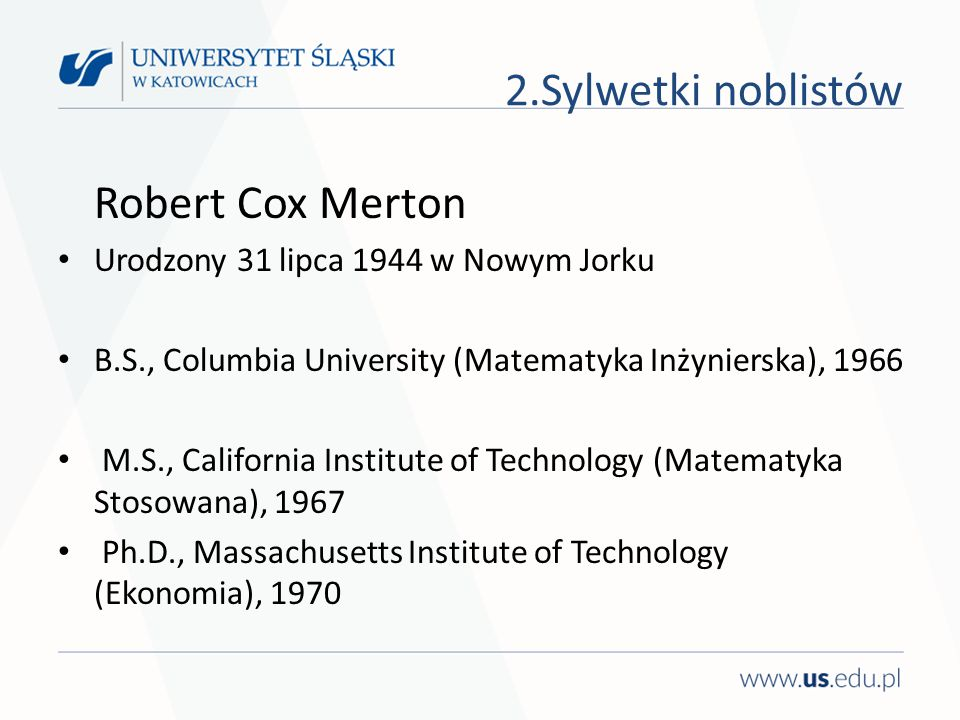 2.Sylwetki noblistów Robert Cox Merton Urodzony 31 lipca 1944 w Nowym Jorku B.S., Columbia University (Matematyka Inżynierska), 1966 M.S., California Institute of Technology (Matematyka Stosowana), 1967 Ph.D., Massachusetts Institute of Technology (Ekonomia), 1970
