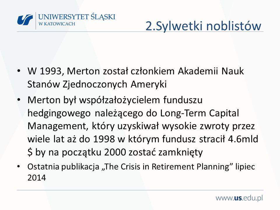 """W 1993, Merton został członkiem Akademii Nauk Stanów Zjednoczonych Ameryki Merton był współzałożycielem funduszu hedgingowego należącego do Long-Term Capital Management, który uzyskiwał wysokie zwroty przez wiele lat aż do 1998 w którym fundusz stracił 4.6mld $ by na początku 2000 zostać zamknięty Ostatnia publikacja """"The Crisis in Retirement Planning lipiec 2014 2.Sylwetki noblistów"""
