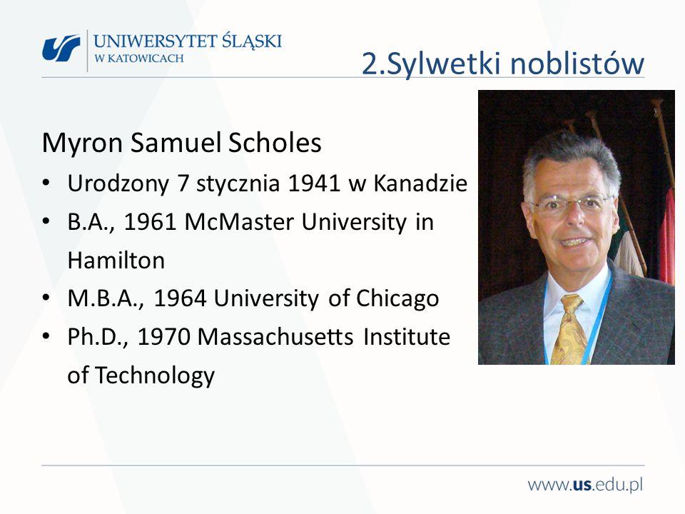 Myron Samuel Scholes Urodzony 7 stycznia 1941 w Kanadzie B.A., 1961 McMaster University in Hamilton M.B.A., 1964 University of Chicago Ph.D., 1970 Massachusetts Institute of Technology 2.Sylwetki noblistów