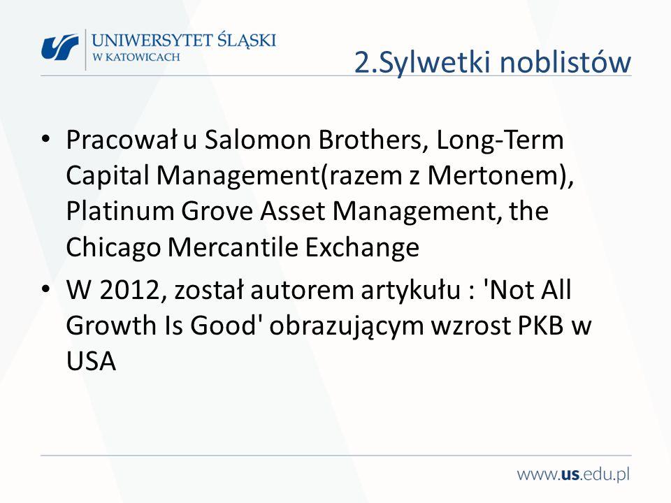 Pracował u Salomon Brothers, Long-Term Capital Management(razem z Mertonem), Platinum Grove Asset Management, the Chicago Mercantile Exchange W 2012, został autorem artykułu : Not All Growth Is Good obrazującym wzrost PKB w USA 2.Sylwetki noblistów