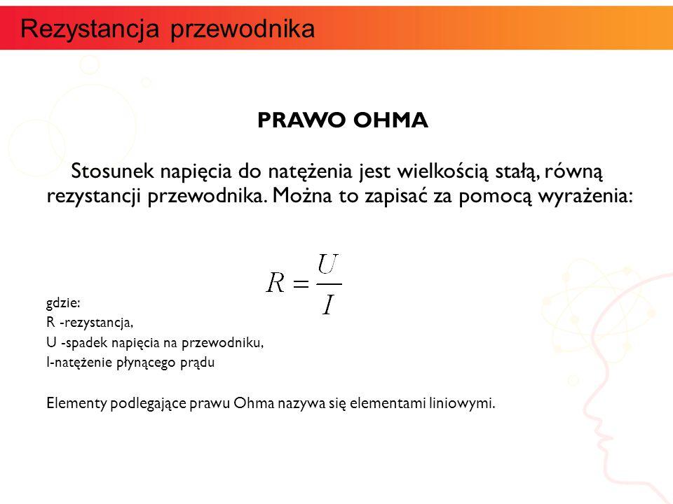 PRAWO OHMA Stosunek napięcia do natężenia jest wielkością stałą, równą rezystancji przewodnika. Można to zapisać za pomocą wyrażenia: gdzie: R -rezyst