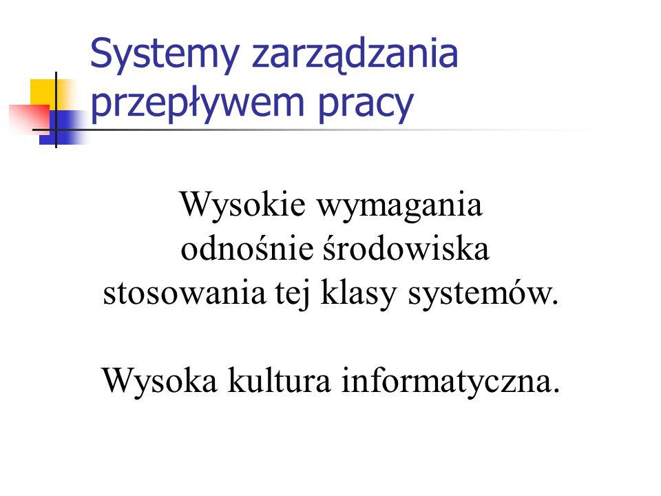 Systemy zarządzania przepływem pracy Wysokie wymagania odnośnie środowiska stosowania tej klasy systemów. Wysoka kultura informatyczna.