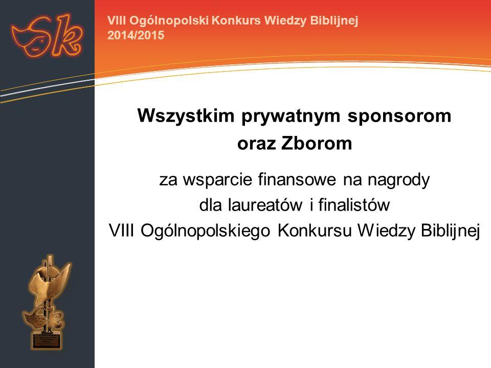 Wszystkim prywatnym sponsorom oraz Zborom za wsparcie finansowe na nagrody dla laureatów i finalistów VIII Ogólnopolskiego Konkursu Wiedzy Biblijnej VIII Ogólnopolski Konkurs Wiedzy Biblijnej 2014/2015