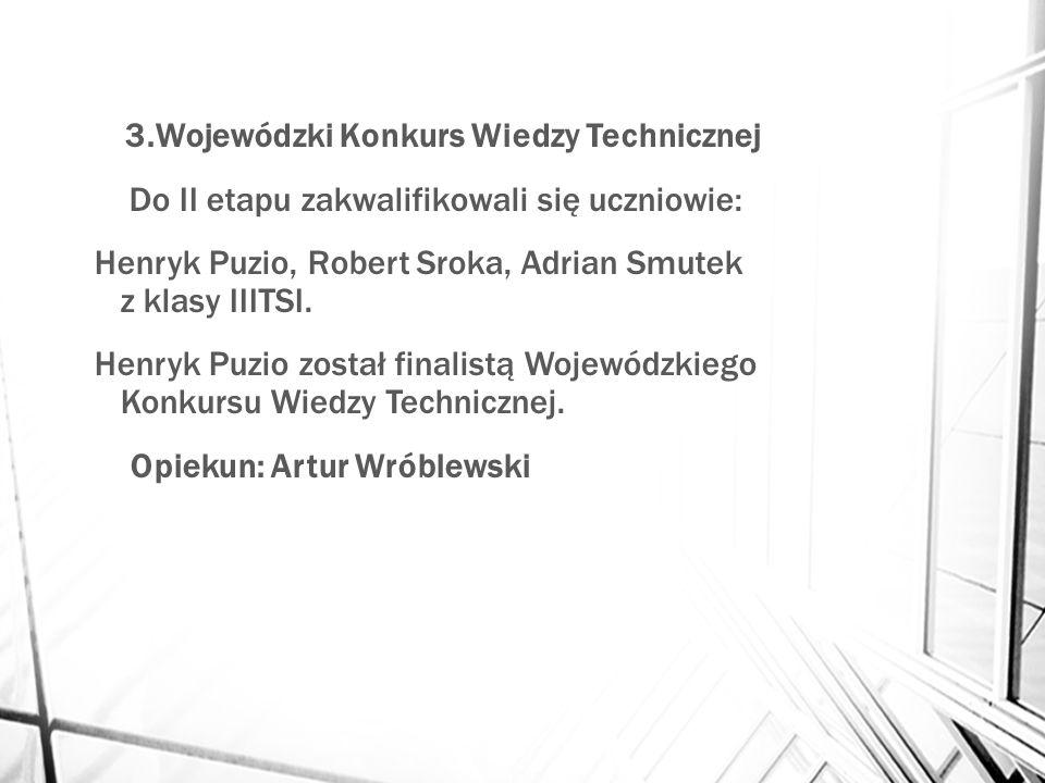 3.Wojewódzki Konkurs Wiedzy Technicznej Do II etapu zakwalifikowali się uczniowie: Henryk Puzio, Robert Sroka, Adrian Smutek z klasy IIITSI. Henryk Pu