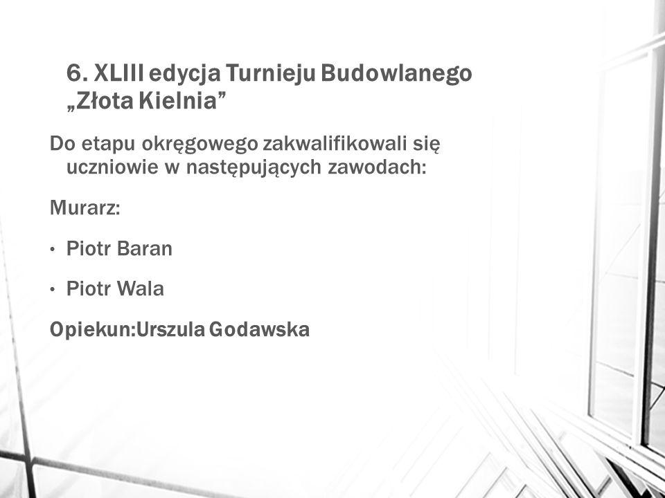 """6. XLIII edycja Turnieju Budowlanego """"Złota Kielnia"""" Do etapu okręgowego zakwalifikowali się uczniowie w następujących zawodach: Murarz: Piotr Baran P"""