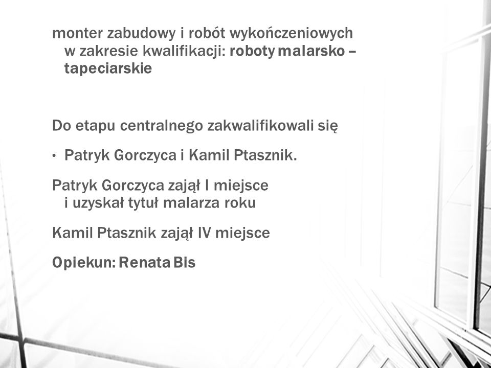 monter zabudowy i robót wykończeniowych w zakresie kwalifikacji: roboty malarsko – tapeciarskie Do etapu centralnego zakwalifikowali się Patryk Gorczyca i Kamil Ptasznik.